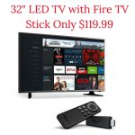 32- LED TV with Fire TV Stick Only $119.99