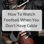How To Watch Football When You Don't Have Cable