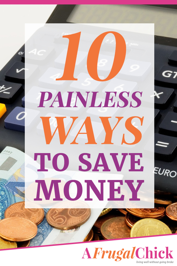 10 Painless Ways To Save Money- Some of them you might not even notice. Some of them might even enhance your life a little bit.